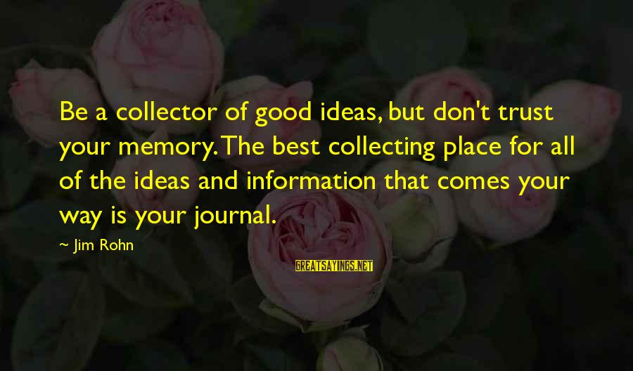 Best Jim Rohn Sayings By Jim Rohn: Be a collector of good ideas, but don't trust your memory. The best collecting place