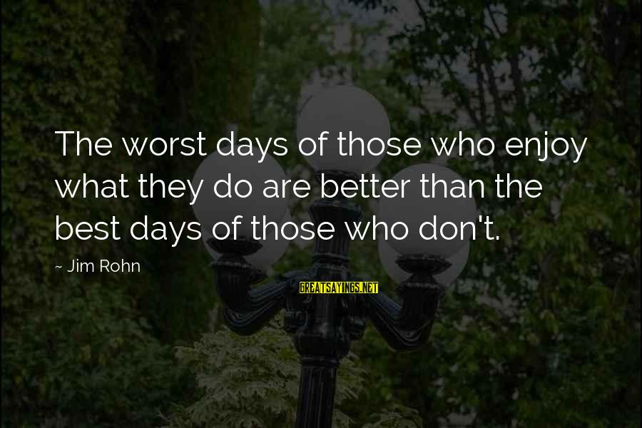 Best Jim Rohn Sayings By Jim Rohn: The worst days of those who enjoy what they do are better than the best