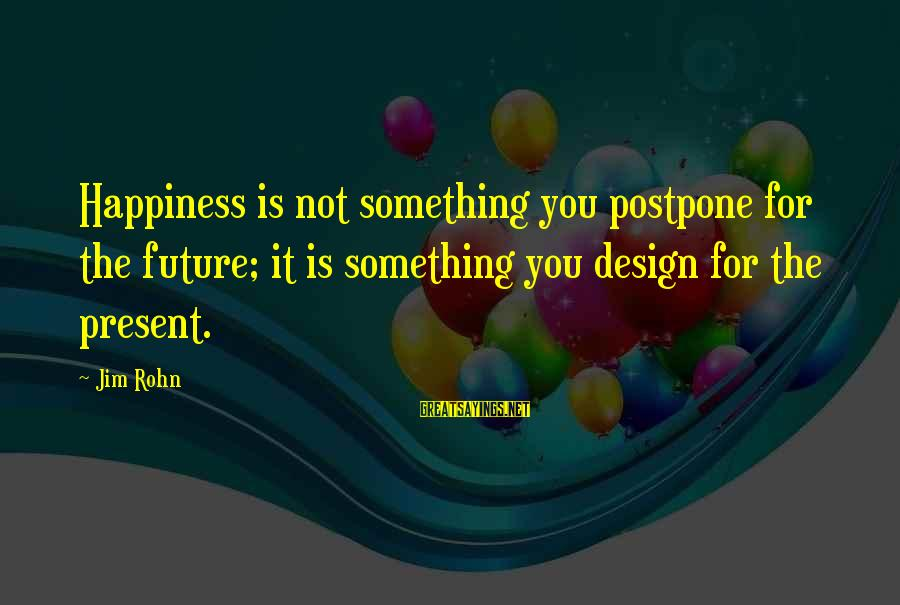 Best Jim Rohn Sayings By Jim Rohn: Happiness is not something you postpone for the future; it is something you design for