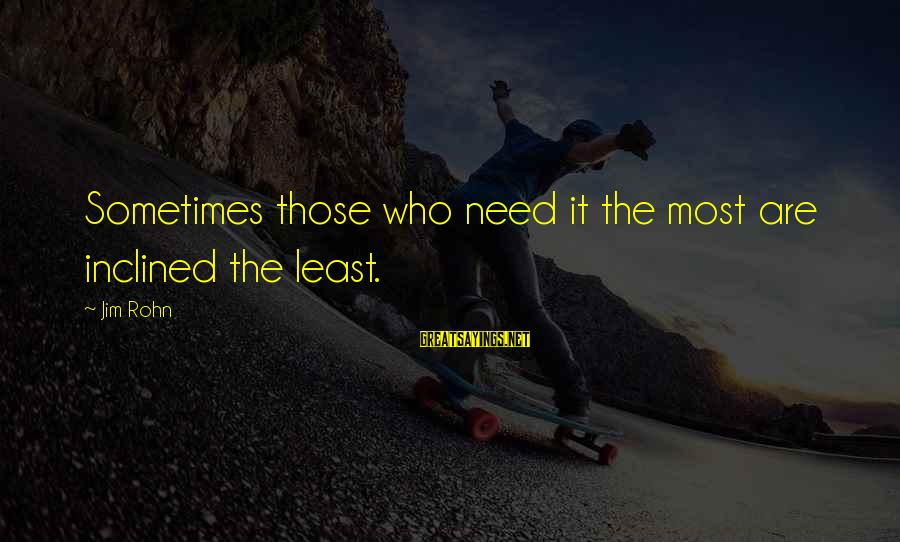 Best Jim Rohn Sayings By Jim Rohn: Sometimes those who need it the most are inclined the least.