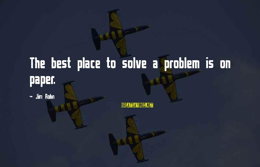 Best Jim Rohn Sayings By Jim Rohn: The best place to solve a problem is on paper.