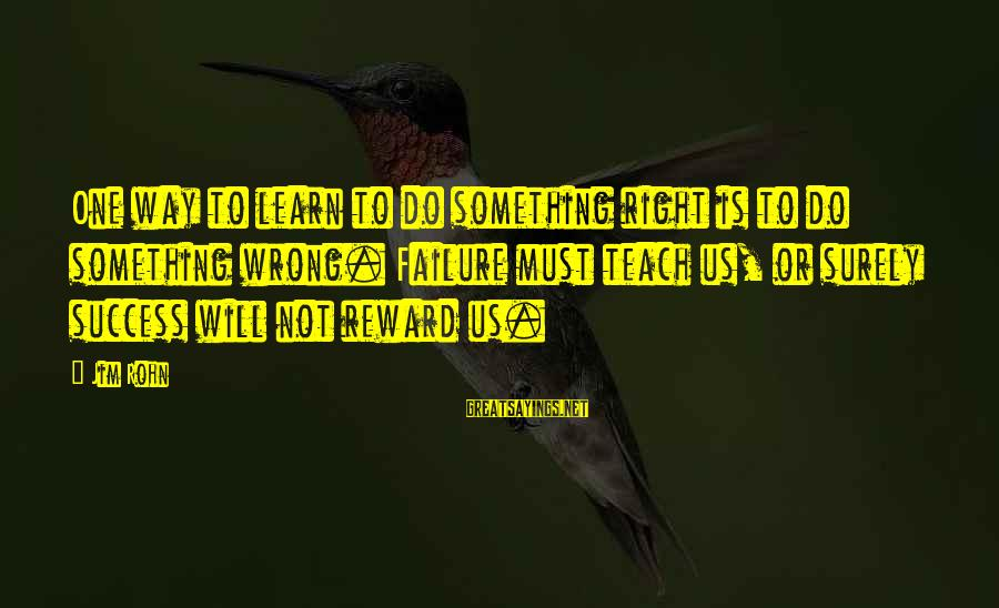 Best Jim Rohn Sayings By Jim Rohn: One way to learn to do something right is to do something wrong. Failure must