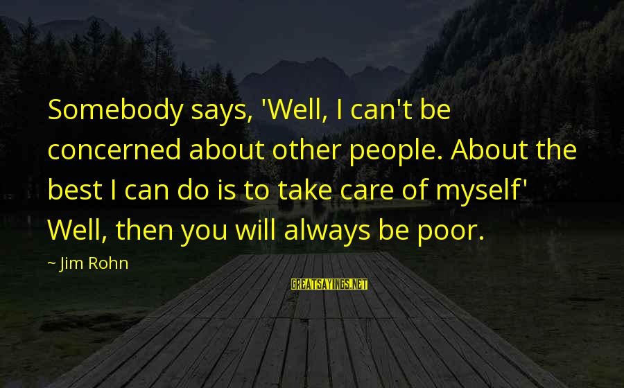 Best Jim Rohn Sayings By Jim Rohn: Somebody says, 'Well, I can't be concerned about other people. About the best I can