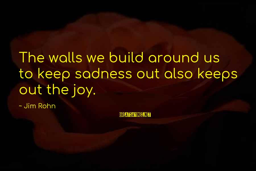 Best Jim Rohn Sayings By Jim Rohn: The walls we build around us to keep sadness out also keeps out the joy.