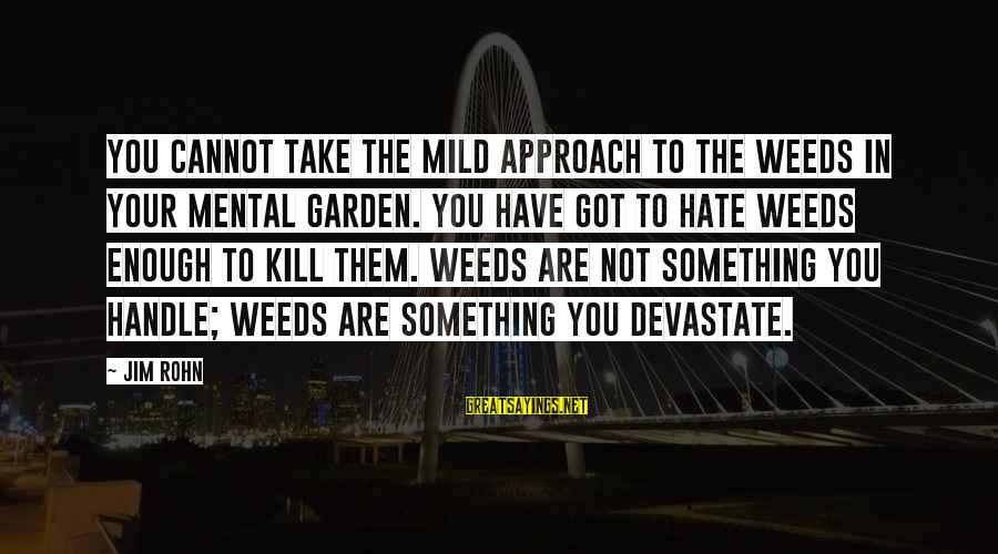 Best Jim Rohn Sayings By Jim Rohn: You cannot take the mild approach to the weeds in your mental garden. You have