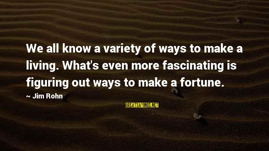 Best Jim Rohn Sayings By Jim Rohn: We all know a variety of ways to make a living. What's even more fascinating