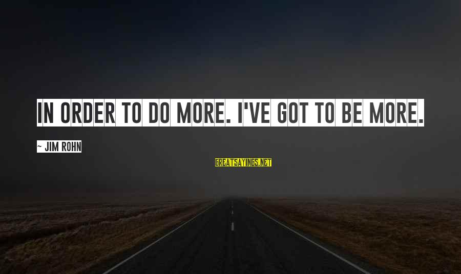 Best Jim Rohn Sayings By Jim Rohn: In order to do more. I've got to be more.