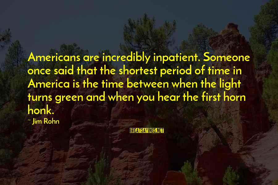 Best Jim Rohn Sayings By Jim Rohn: Americans are incredibly inpatient. Someone once said that the shortest period of time in America