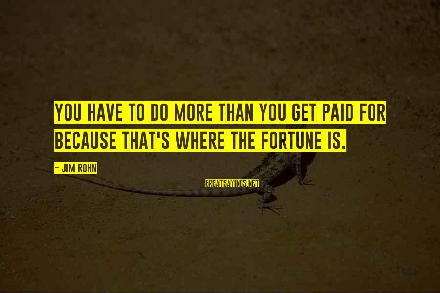 Best Jim Rohn Sayings By Jim Rohn: You have to do more than you get paid for because that's where the fortune