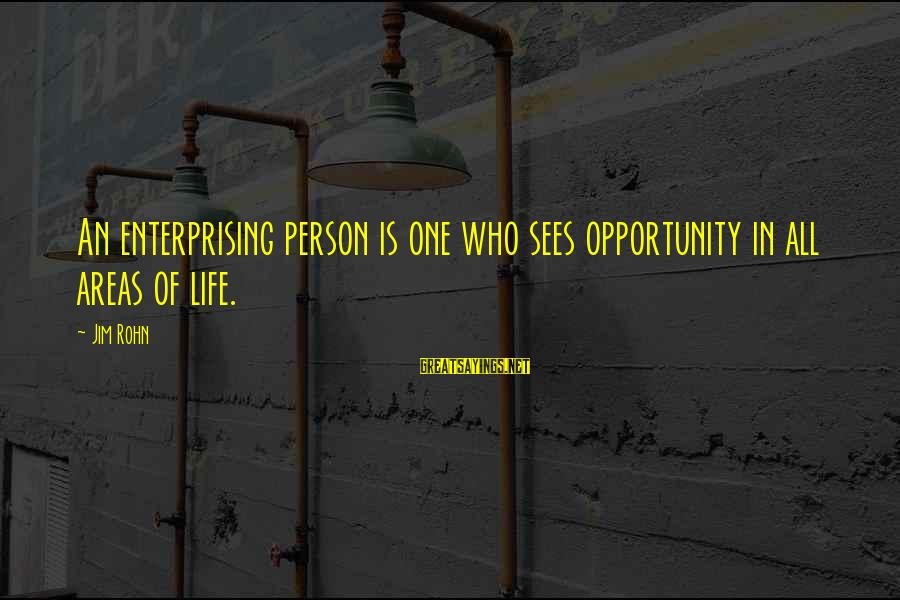 Best Jim Rohn Sayings By Jim Rohn: An enterprising person is one who sees opportunity in all areas of life.
