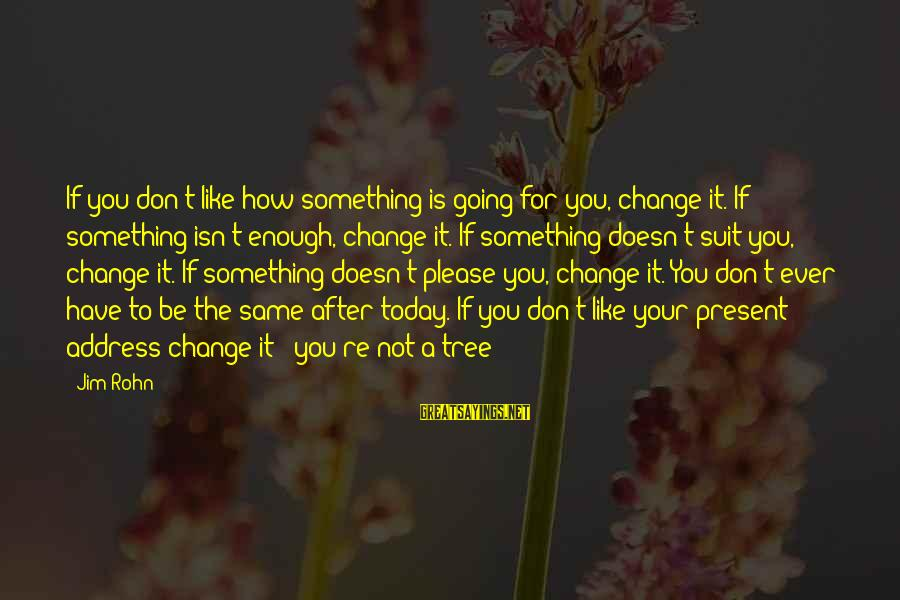 Best Jim Rohn Sayings By Jim Rohn: If you don't like how something is going for you, change it. If something isn't
