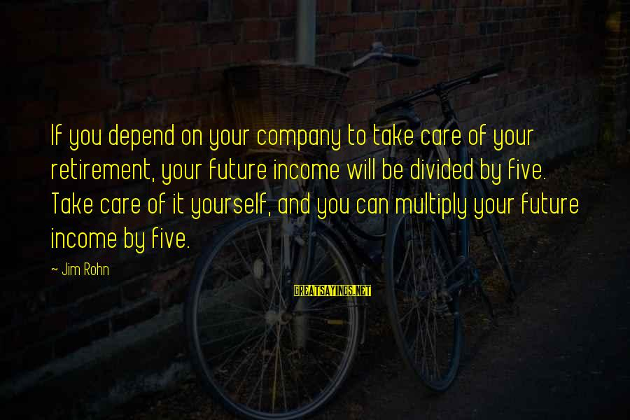 Best Jim Rohn Sayings By Jim Rohn: If you depend on your company to take care of your retirement, your future income