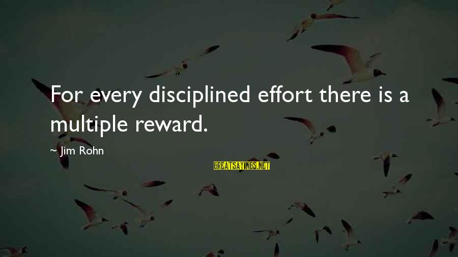 Best Jim Rohn Sayings By Jim Rohn: For every disciplined effort there is a multiple reward.