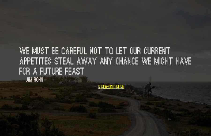 Best Jim Rohn Sayings By Jim Rohn: We must be careful not to let our current appetites steal away any chance we