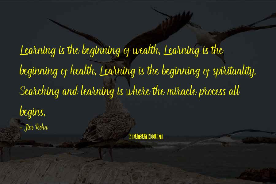 Best Jim Rohn Sayings By Jim Rohn: Learning is the beginning of wealth. Learning is the beginning of health. Learning is the