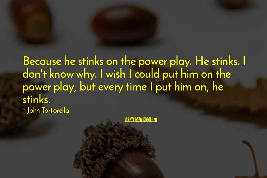 Best John Tortorella Sayings By John Tortorella: Because he stinks on the power play. He stinks. I don't know why. I wish