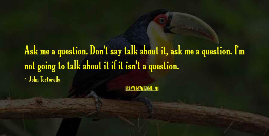 Best John Tortorella Sayings By John Tortorella: Ask me a question. Don't say talk about it, ask me a question. I'm not