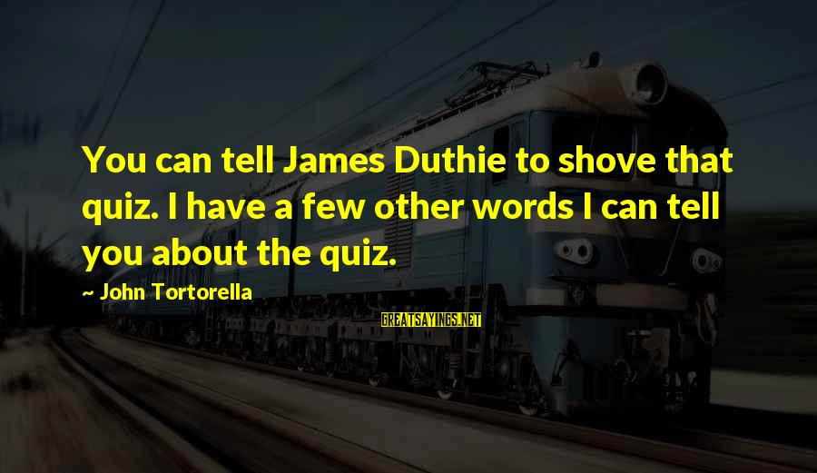 Best John Tortorella Sayings By John Tortorella: You can tell James Duthie to shove that quiz. I have a few other words
