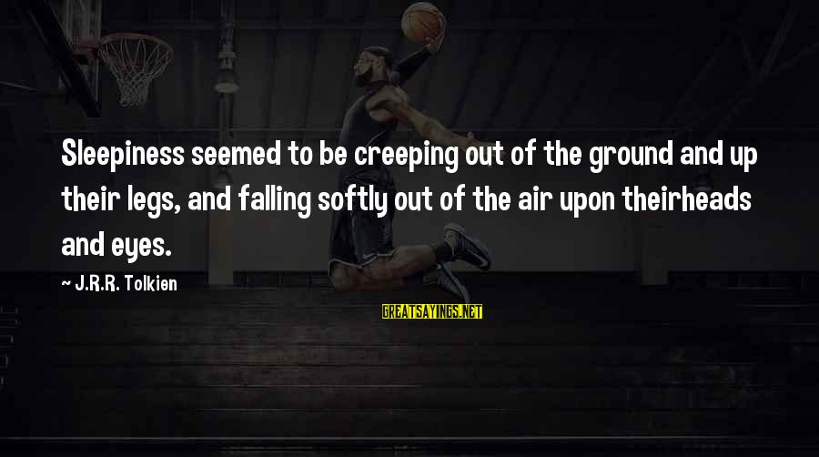 Best Koth Sayings By J.R.R. Tolkien: Sleepiness seemed to be creeping out of the ground and up their legs, and falling