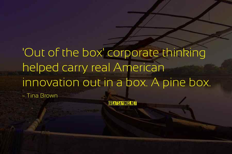 Best Koth Sayings By Tina Brown: 'Out of the box' corporate thinking helped carry real American innovation out in a box.