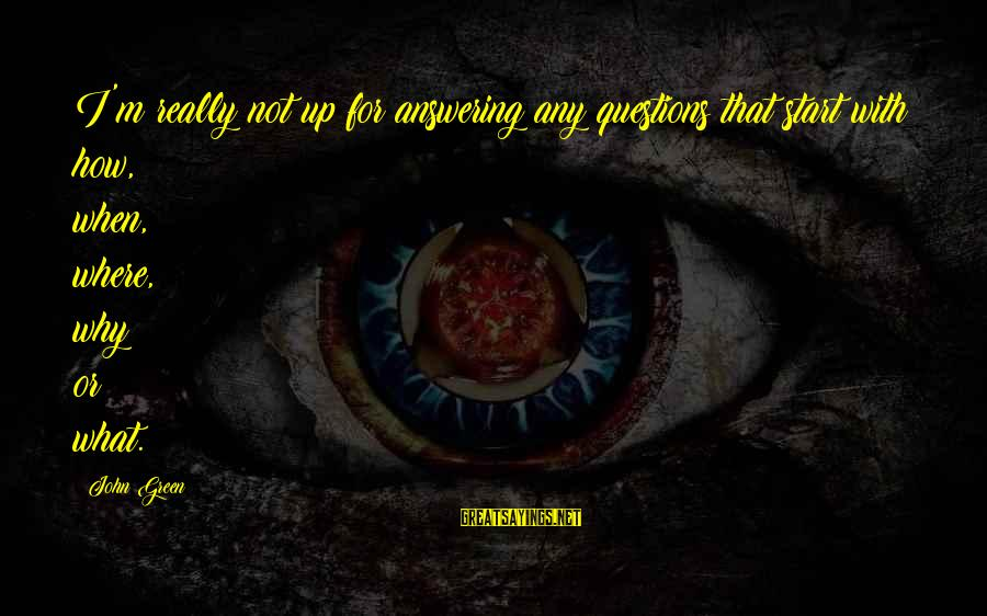Best Looking For Alaska Sayings By John Green: I'm really not up for answering any questions that start with how, when, where, why
