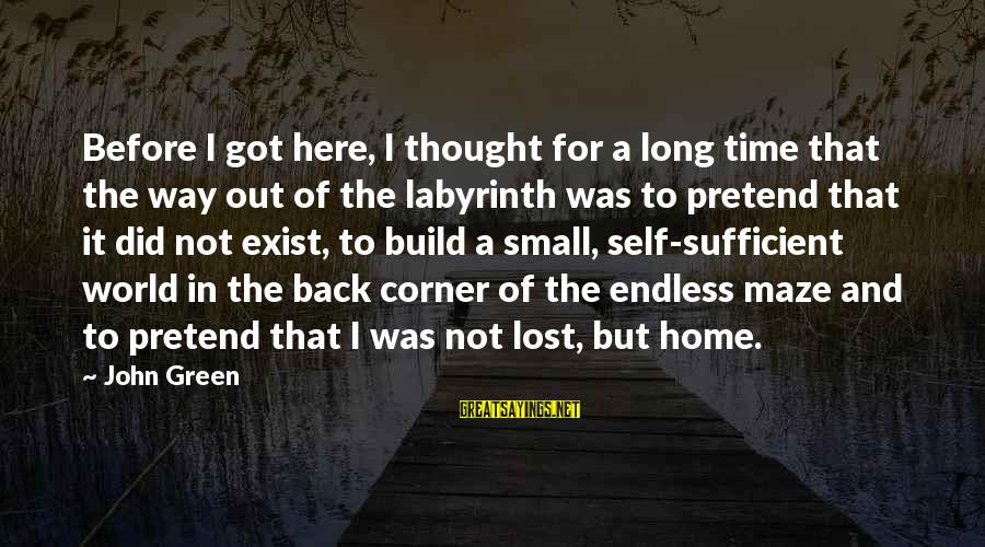 Best Looking For Alaska Sayings By John Green: Before I got here, I thought for a long time that the way out of