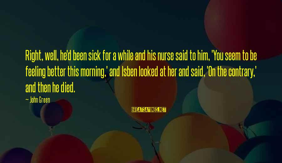 Best Looking For Alaska Sayings By John Green: Right, well, he'd been sick for a while and his nurse said to him, 'You