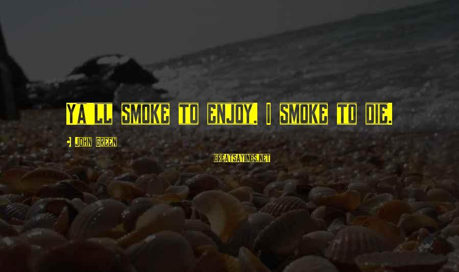 Best Looking For Alaska Sayings By John Green: Ya'll smoke to enjoy. I smoke to die.