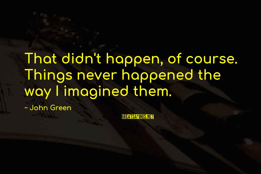 Best Looking For Alaska Sayings By John Green: That didn't happen, of course. Things never happened the way I imagined them.