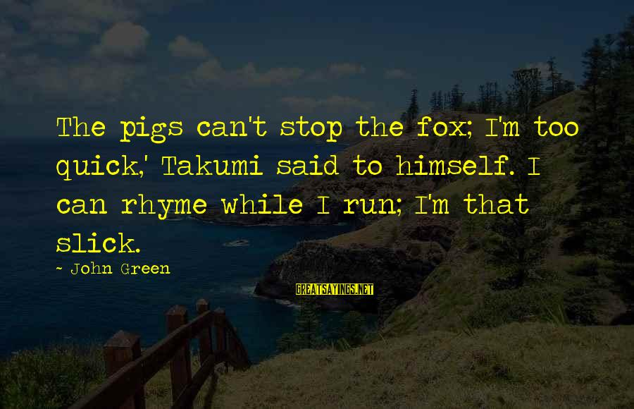 Best Looking For Alaska Sayings By John Green: The pigs can't stop the fox; I'm too quick,' Takumi said to himself. I can