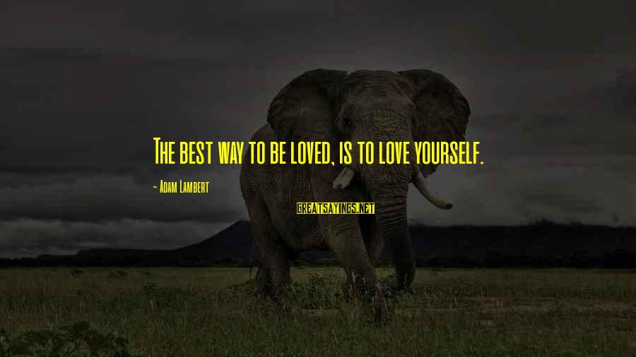 Best Love Love Sayings By Adam Lambert: The best way to be loved, is to love yourself.
