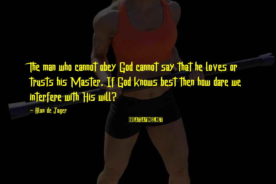 Best Love Love Sayings By Alan De Jager: The man who cannot obey God cannot say that he loves or trusts his Master.