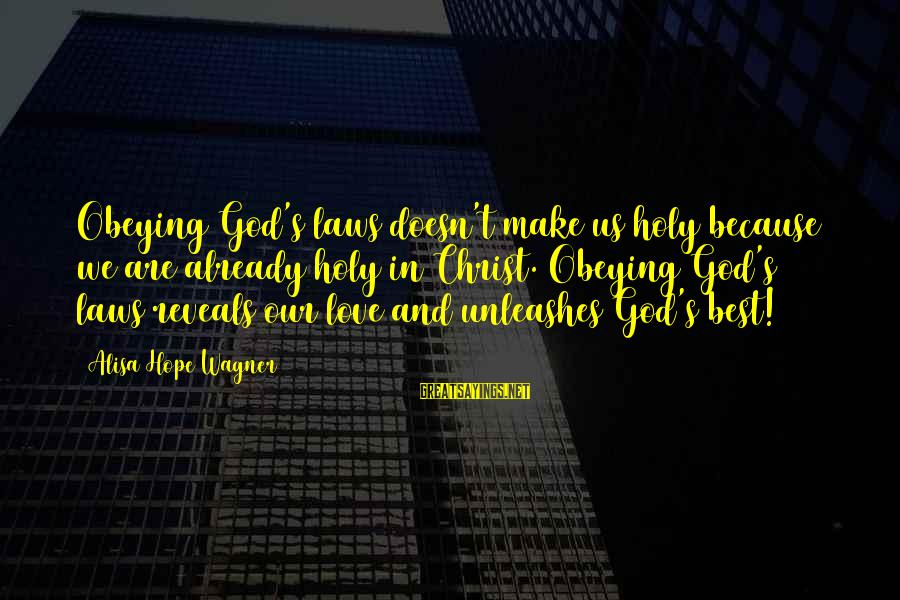 Best Love Love Sayings By Alisa Hope Wagner: Obeying God's laws doesn't make us holy because we are already holy in Christ. Obeying