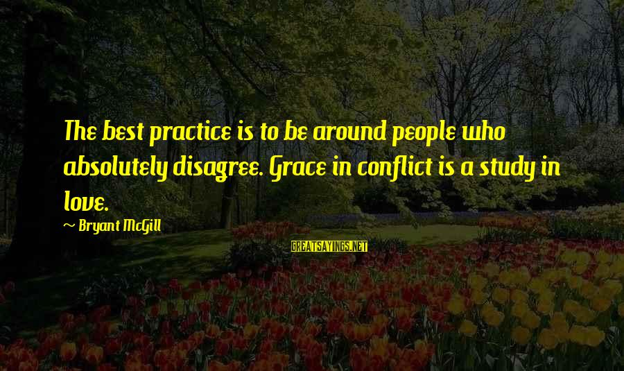 Best Love Love Sayings By Bryant McGill: The best practice is to be around people who absolutely disagree. Grace in conflict is