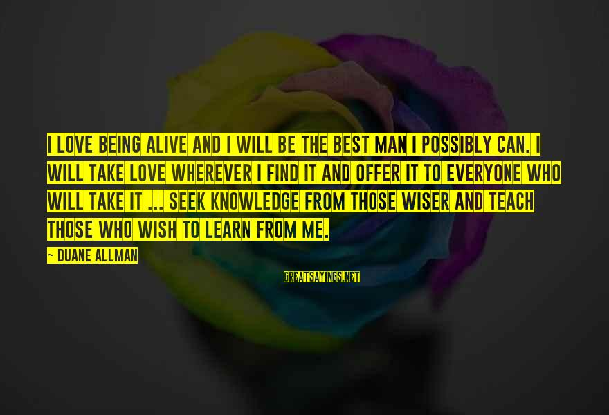 Best Love Love Sayings By Duane Allman: I love being alive and I will be the best man I possibly can. I