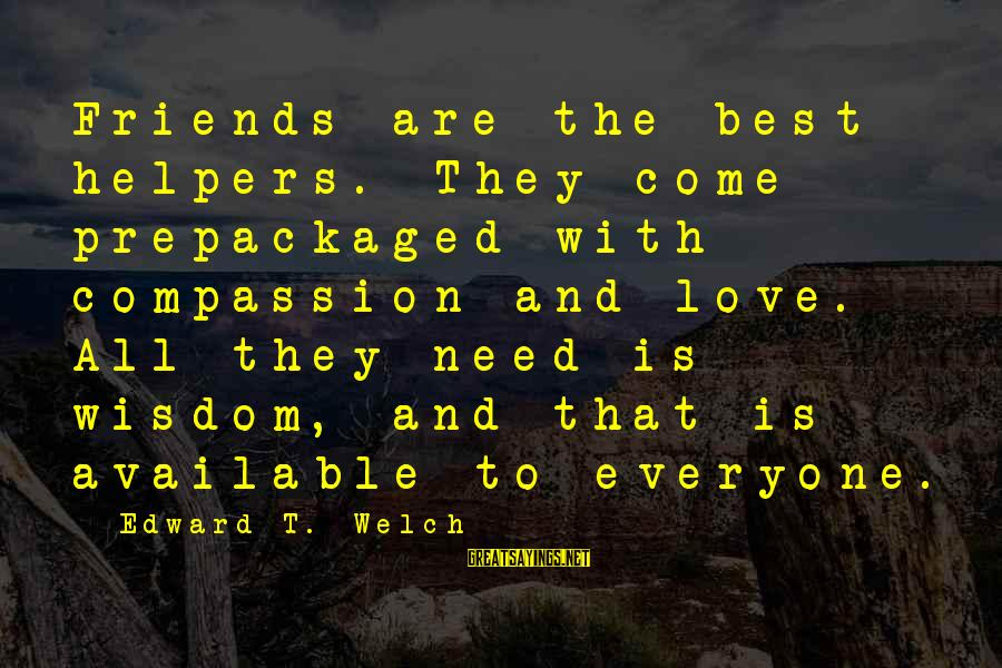 Best Love Love Sayings By Edward T. Welch: Friends are the best helpers. They come prepackaged with compassion and love. All they need
