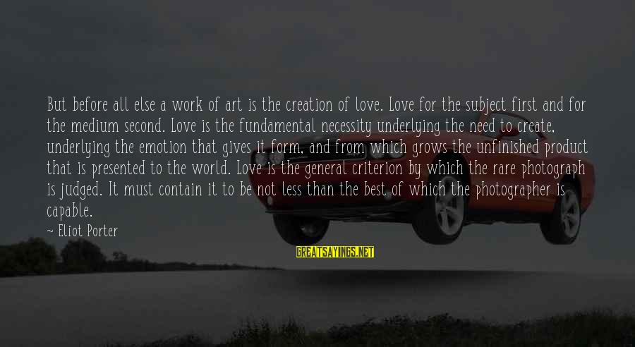 Best Love Love Sayings By Eliot Porter: But before all else a work of art is the creation of love. Love for