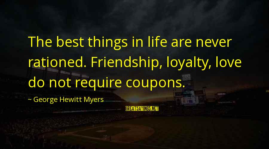 Best Love Love Sayings By George Hewitt Myers: The best things in life are never rationed. Friendship, loyalty, love do not require coupons.