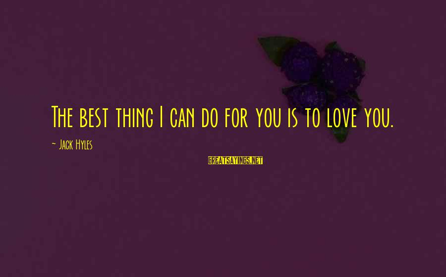 Best Love Love Sayings By Jack Hyles: The best thing I can do for you is to love you.