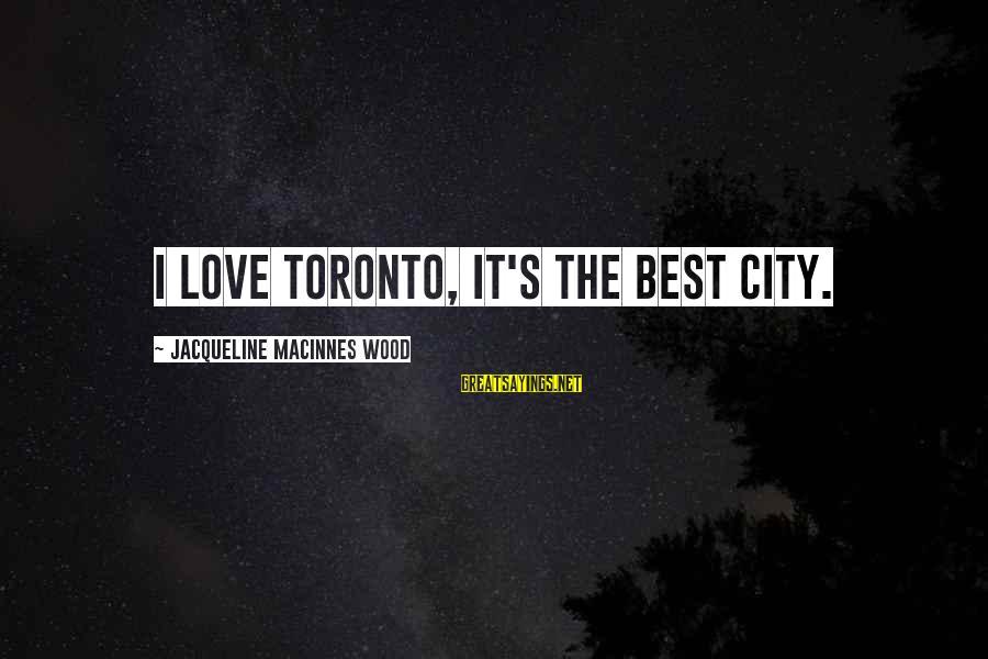 Best Love Love Sayings By Jacqueline MacInnes Wood: I love Toronto, It's the best city.
