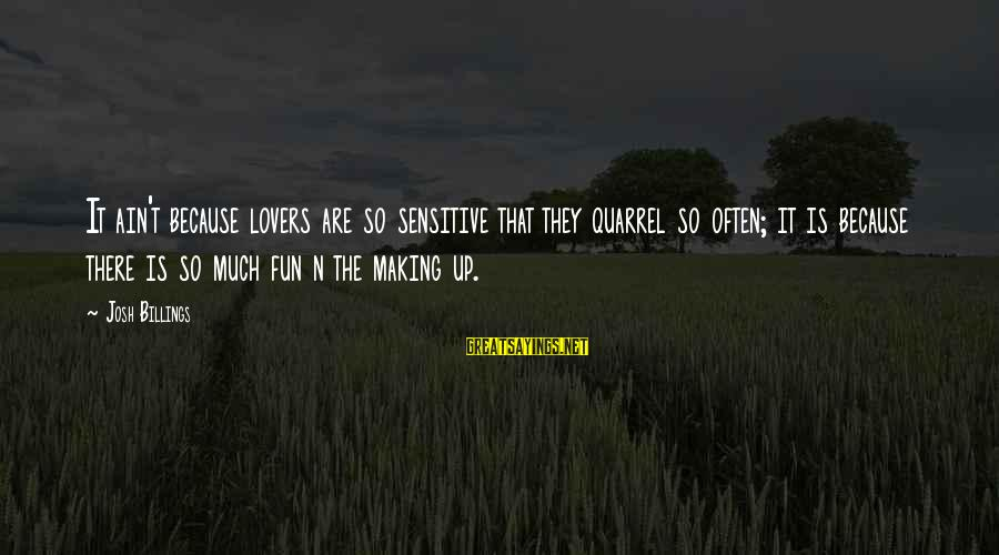 Best Love Love Sayings By Josh Billings: It ain't because lovers are so sensitive that they quarrel so often; it is because