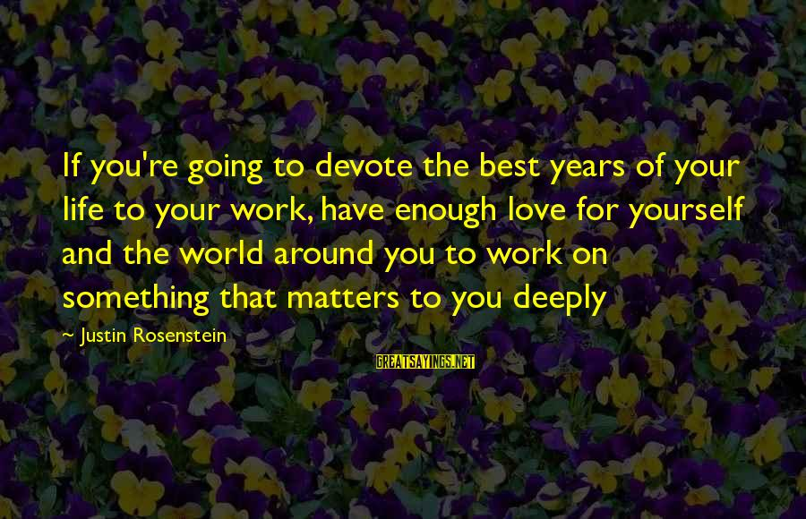 Best Love Love Sayings By Justin Rosenstein: If you're going to devote the best years of your life to your work, have