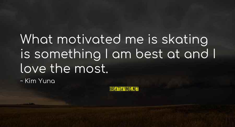 Best Love Love Sayings By Kim Yuna: What motivated me is skating is something I am best at and I love the