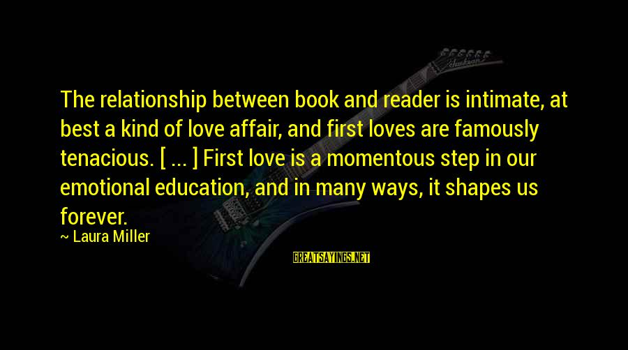 Best Love Love Sayings By Laura Miller: The relationship between book and reader is intimate, at best a kind of love affair,