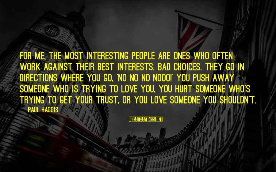 Best Love Love Sayings By Paul Haggis: For me, the most interesting people are ones who often work against their best interests.