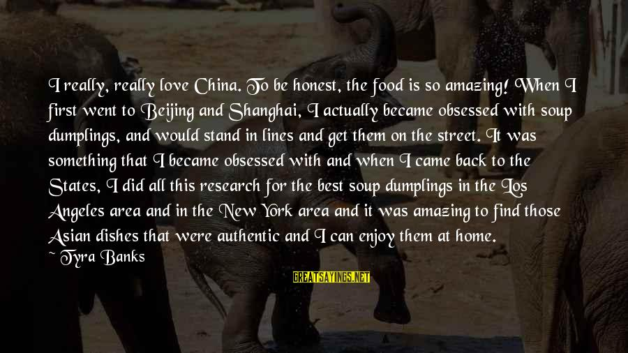 Best Love Love Sayings By Tyra Banks: I really, really love China. To be honest, the food is so amazing! When I