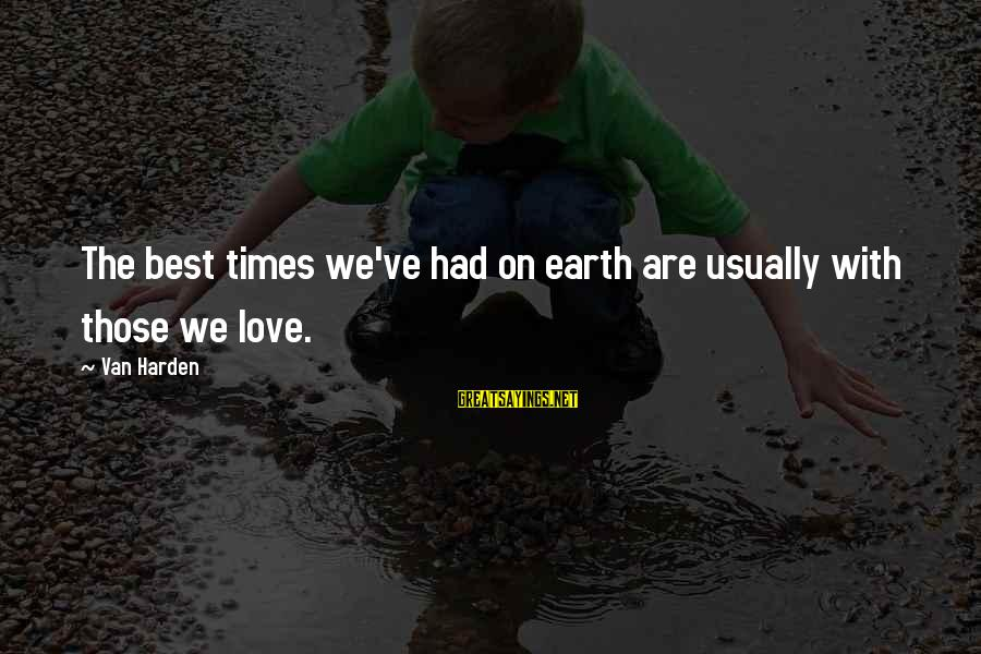 Best Love Love Sayings By Van Harden: The best times we've had on earth are usually with those we love.