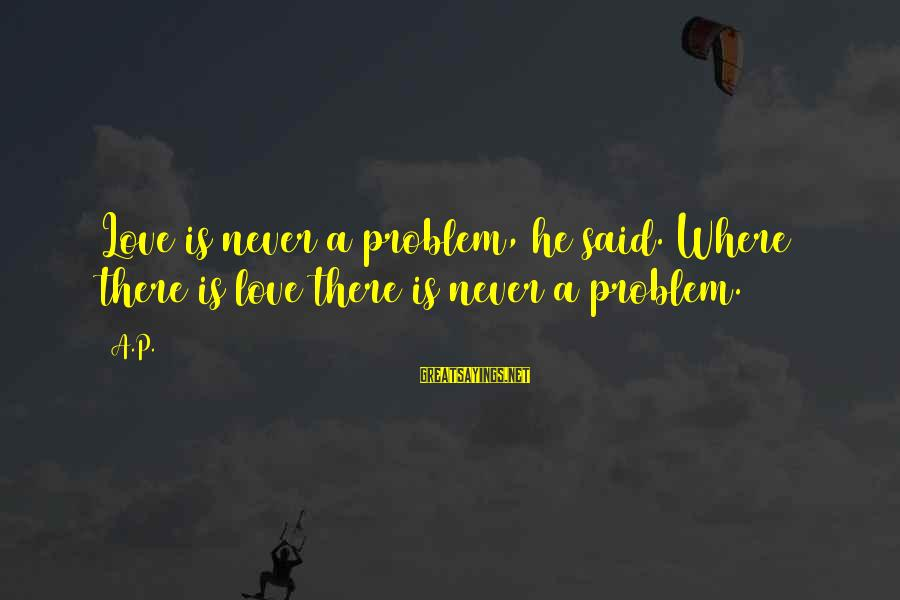 Best Love Problem Sayings By A.P.: Love is never a problem, he said. Where there is love there is never a
