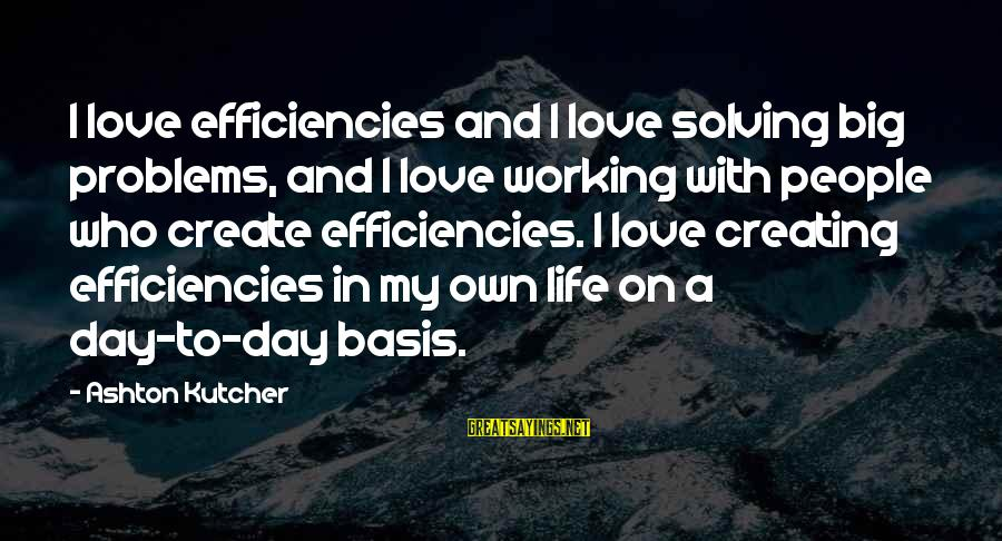 Best Love Problem Sayings By Ashton Kutcher: I love efficiencies and I love solving big problems, and I love working with people
