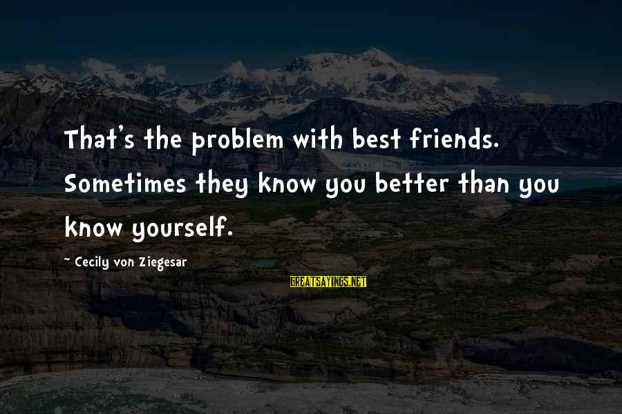 Best Love Problem Sayings By Cecily Von Ziegesar: That's the problem with best friends. Sometimes they know you better than you know yourself.